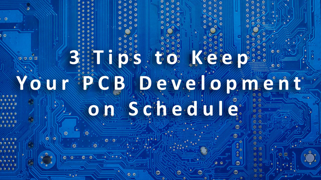 3 Tips to Keep Your PCB Development on Schedule